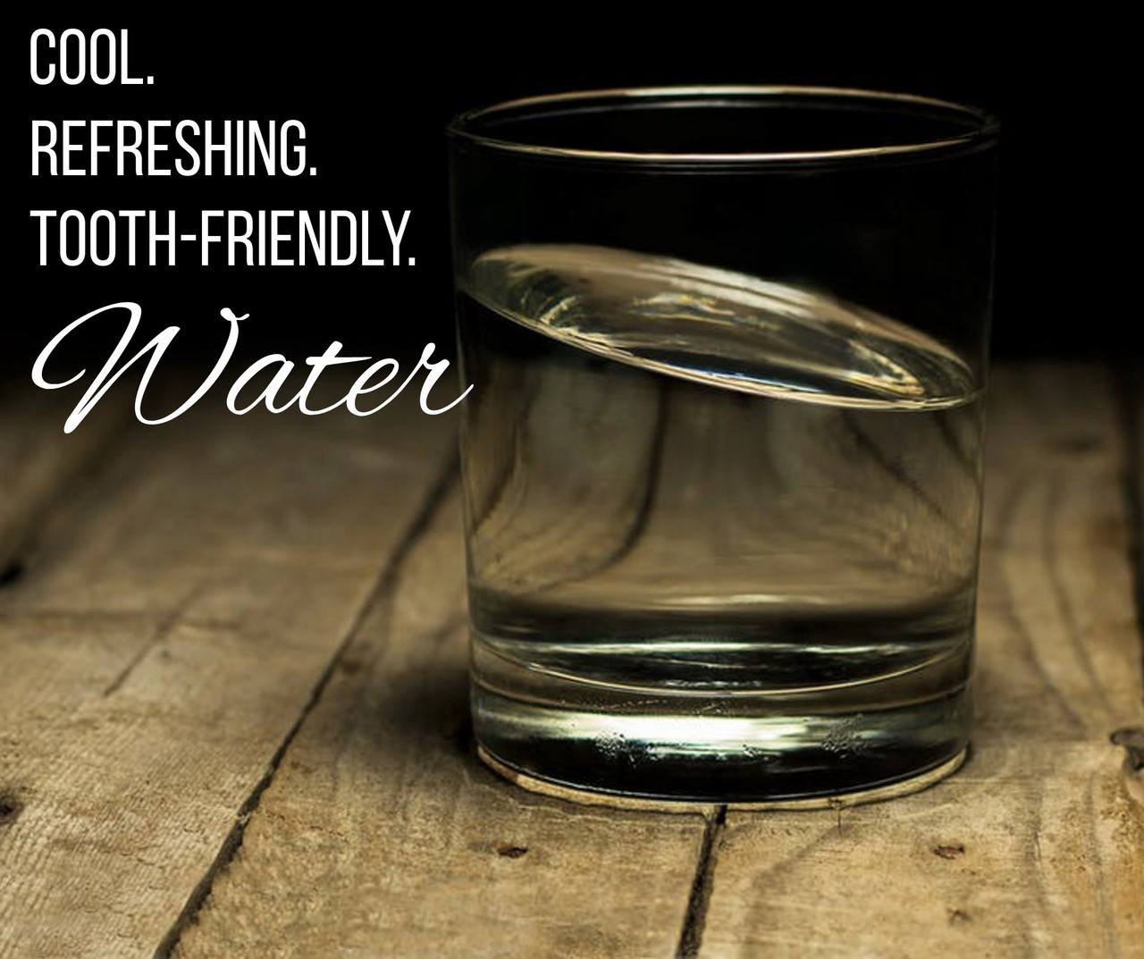 Water: cool, refreshing, tooth-friendly